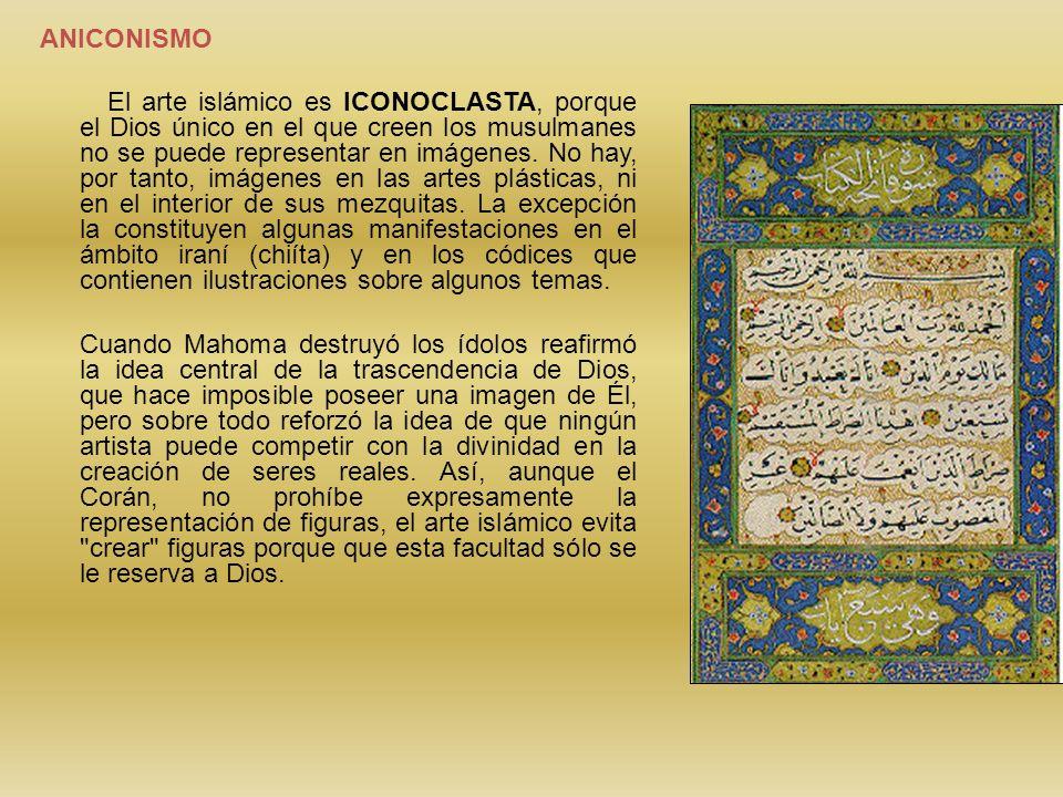 ANICONISMO El arte islámico es ICONOCLASTA, porque el Dios único en el que creen los musulmanes no se puede representar en imágenes. No hay, por tanto
