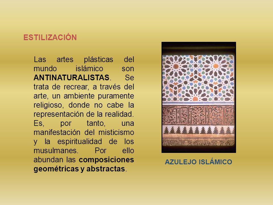 ESTILIZACIÓN Las artes plásticas del mundo islámico son ANTINATURALISTAS. Se trata de recrear, a través del arte, un ambiente puramente religioso, don
