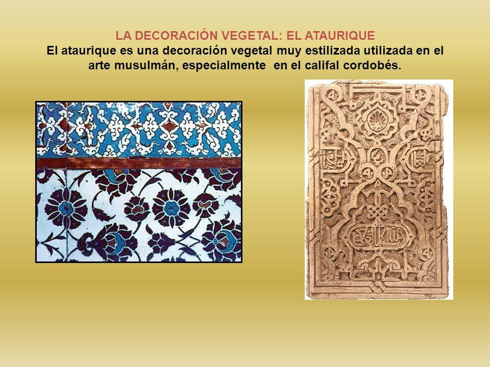LA DECORACIÓN VEGETAL: EL ATAURIQUE El ataurique es una decoración vegetal muy estilizada utilizada en el arte musulmán, especialmente en el califal c