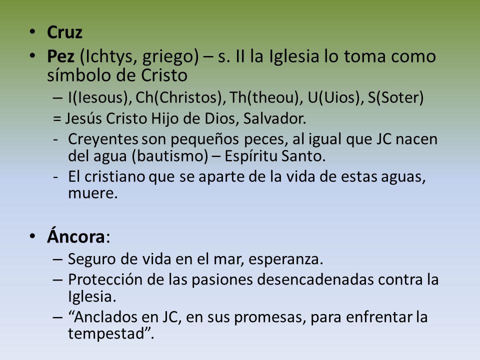 Cruz Pez (Ichtys, griego) – s. II la Iglesia lo toma como símbolo de Cristo – I(Iesous), Ch(Christos), Th(theou), U(Uios), S(Soter) = Jesús Cristo Hij