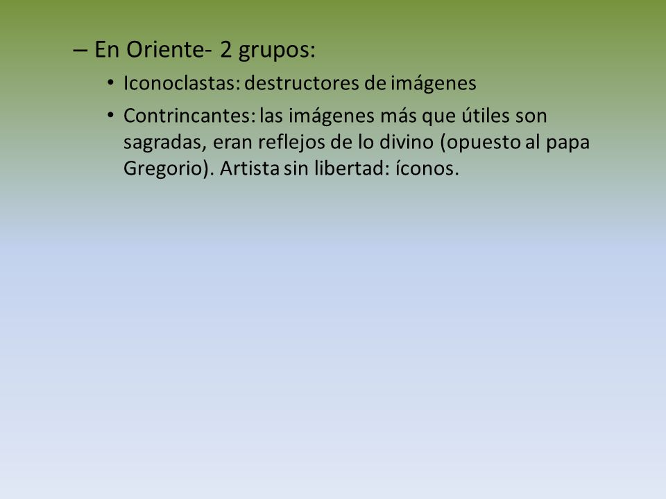 – En Oriente- 2 grupos: Iconoclastas: destructores de imágenes Contrincantes: las imágenes más que útiles son sagradas, eran reflejos de lo divino (op