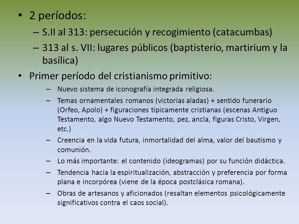 2 períodos: – S.II al 313: persecución y recogimiento (catacumbas) – 313 al s. VII: lugares públicos (baptisterio, martirium y la basílica) Primer per