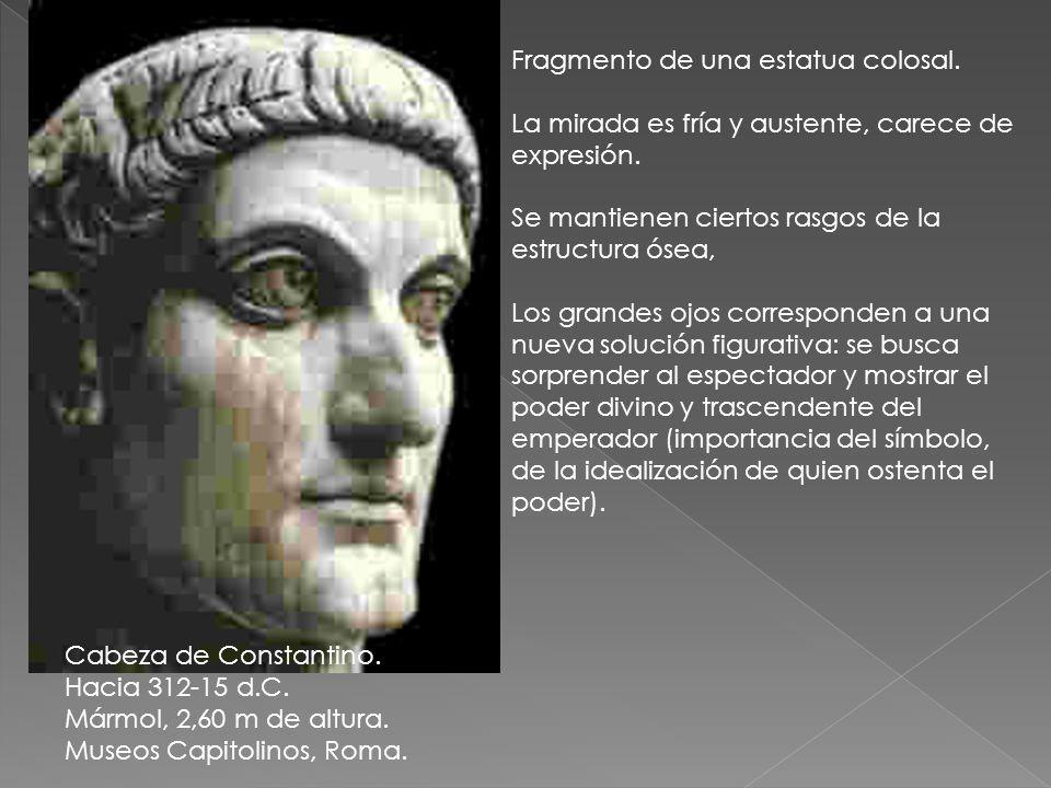 Cabeza de Constantino. Hacia 312-15 d.C. Mármol, 2,60 m de altura. Museos Capitolinos, Roma. Fragmento de una estatua colosal. La mirada es fría y aus