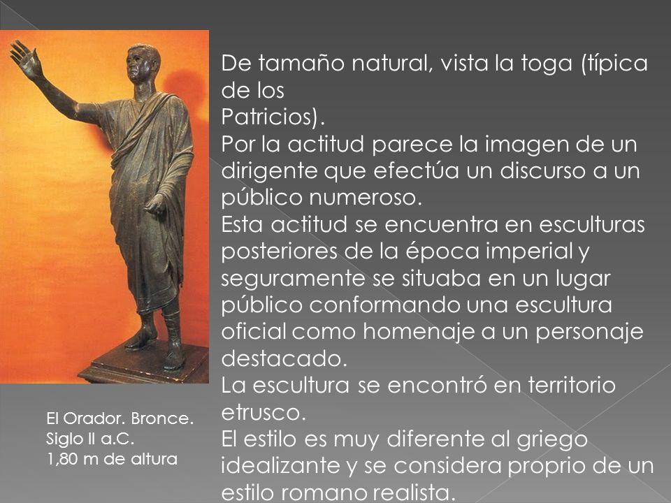 El Orador. Bronce. Siglo II a.C. 1,80 m de altura De tamaño natural, vista la toga (típica de los Patricios). Por la actitud parece la imagen de un di