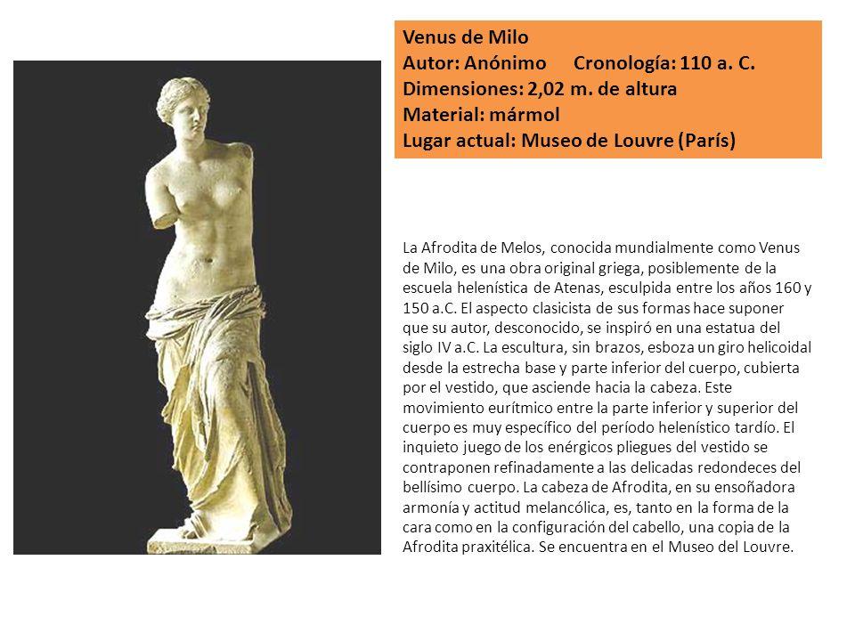 Venus de Milo Autor: Anónimo Cronología: 110 a. C. Dimensiones: 2,02 m. de altura Material: mármol Lugar actual: Museo de Louvre (París) La Afrodita d