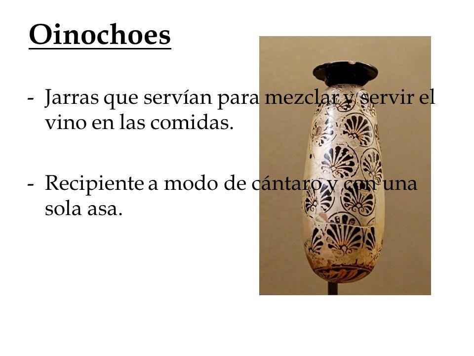 Oinochoes -Jarras que servían para mezclar y servir el vino en las comidas. -Recipiente a modo de cántaro y con una sola asa.