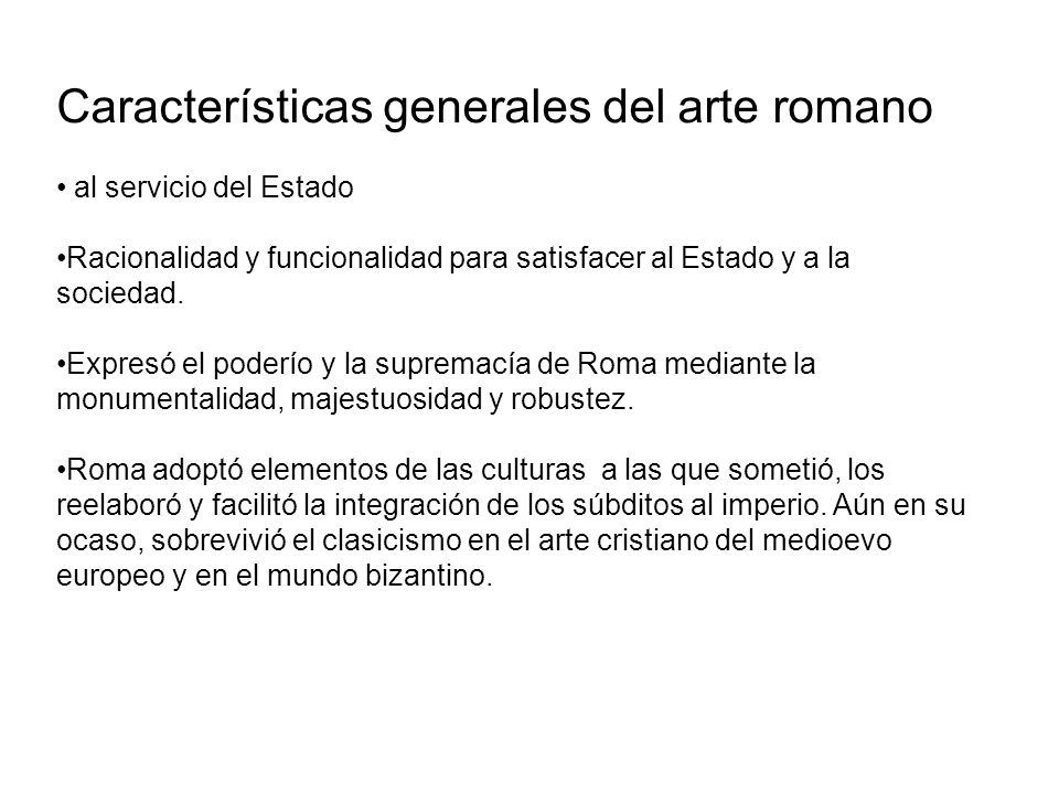 Características generales del arte romano al servicio del Estado Racionalidad y funcionalidad para satisfacer al Estado y a la sociedad. Expresó el po