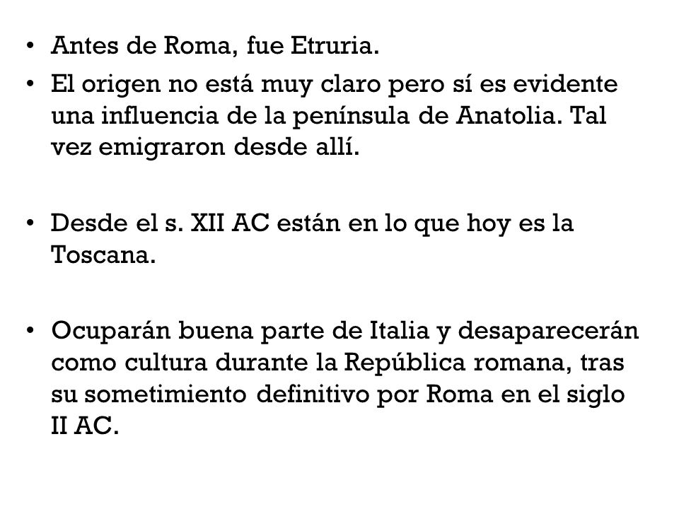 Antes de Roma, fue Etruria. El origen no está muy claro pero sí es evidente una influencia de la península de Anatolia. Tal vez emigraron desde allí.