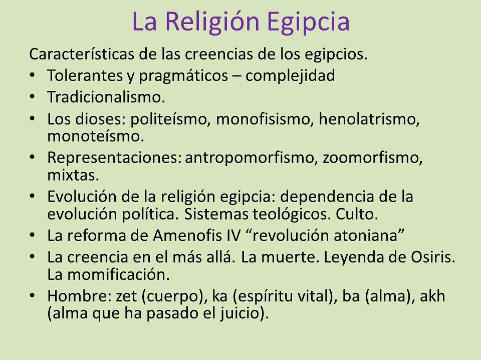 La Religión Egipcia Características de las creencias de los egipcios. Tolerantes y pragmáticos – complejidad Tradicionalismo. Los dioses: politeísmo,