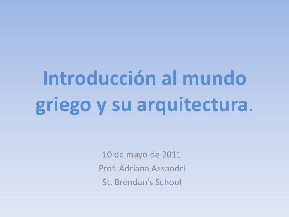 Introducción al mundo griego y su arquitectura. 10 de mayo de 2011 Prof. Adriana Assandri St. Brendans School