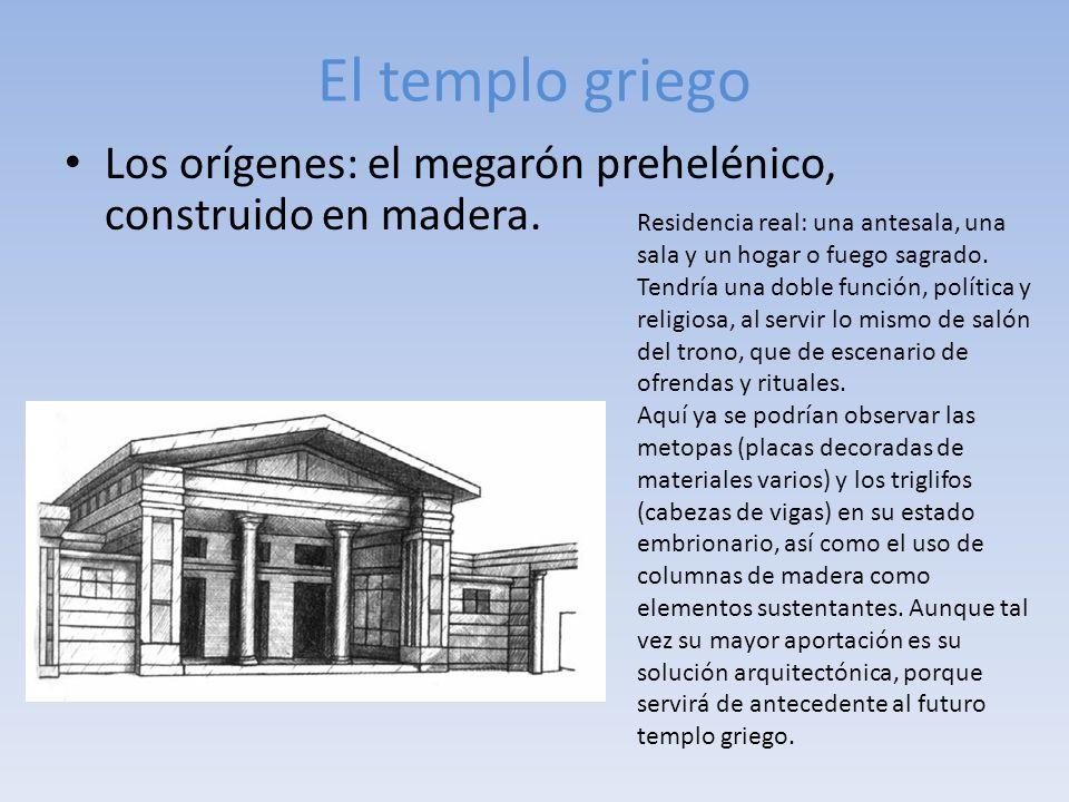 El templo griego Los orígenes: el megarón prehelénico, construido en madera. Residencia real: una antesala, una sala y un hogar o fuego sagrado. Tendr