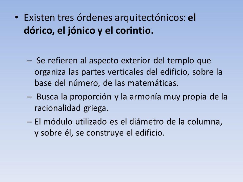 Existen tres órdenes arquitectónicos: el dórico, el jónico y el corintio. – Se refieren al aspecto exterior del templo que organiza las partes vertica