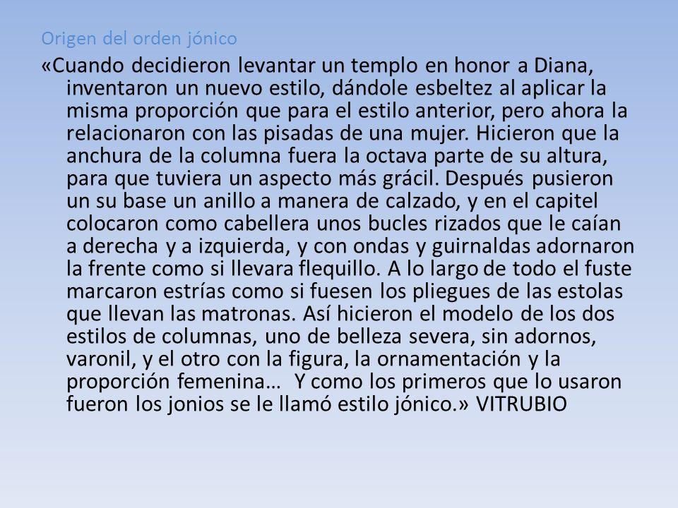 Origen del orden jónico « Cuando decidieron levantar un templo en honor a Diana, inventaron un nuevo estilo, dándole esbeltez al aplicar la misma prop