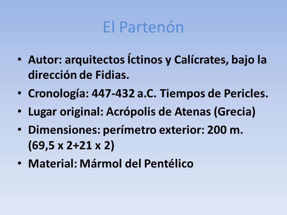 El Partenón Autor: arquitectos Íctinos y Calícrates, bajo la dirección de Fidias. Cronología: 447-432 a.C. Tiempos de Pericles. Lugar original: Acrópo