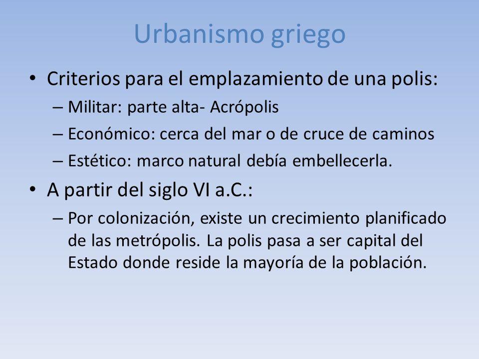 Urbanismo griego Criterios para el emplazamiento de una polis: – Militar: parte alta- Acrópolis – Económico: cerca del mar o de cruce de caminos – Est