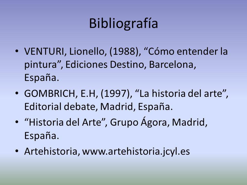 Bibliografía VENTURI, Lionello, (1988), Cómo entender la pintura, Ediciones Destino, Barcelona, España. GOMBRICH, E.H, (1997), La historia del arte, E