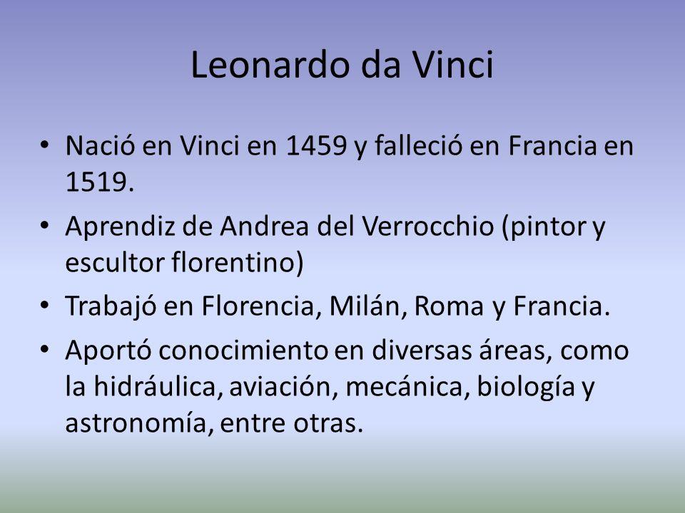 Leonardo da Vinci Nació en Vinci en 1459 y falleció en Francia en 1519. Aprendiz de Andrea del Verrocchio (pintor y escultor florentino) Trabajó en Fl