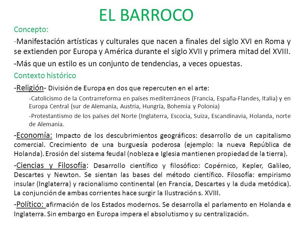 EL BARROCO Concepto: -Manifestación artísticas y culturales que nacen a finales del siglo XVI en Roma y se extienden por Europa y América durante el s