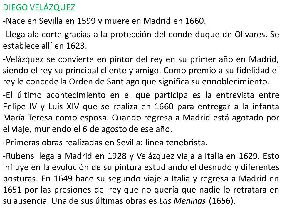 DIEGO VELÁZQUEZ -Nace en Sevilla en 1599 y muere en Madrid en 1660. -Llega ala corte gracias a la protección del conde-duque de Olivares. Se establece