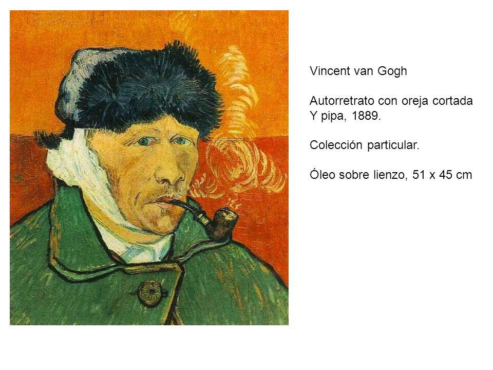 Vincent van Gogh Autorretrato con oreja cortada Y pipa, 1889. Colección particular. Óleo sobre lienzo, 51 x 45 cm