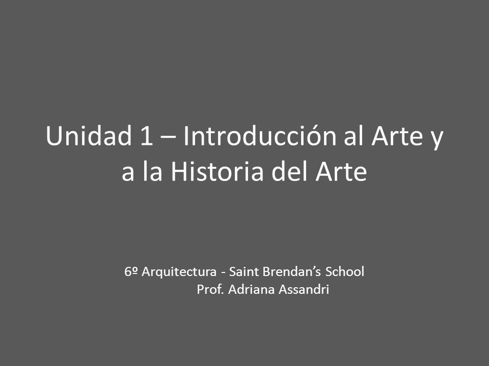 Unidad 1 – Introducción al Arte y a la Historia del Arte 6º Arquitectura - Saint Brendans School Prof. Adriana Assandri
