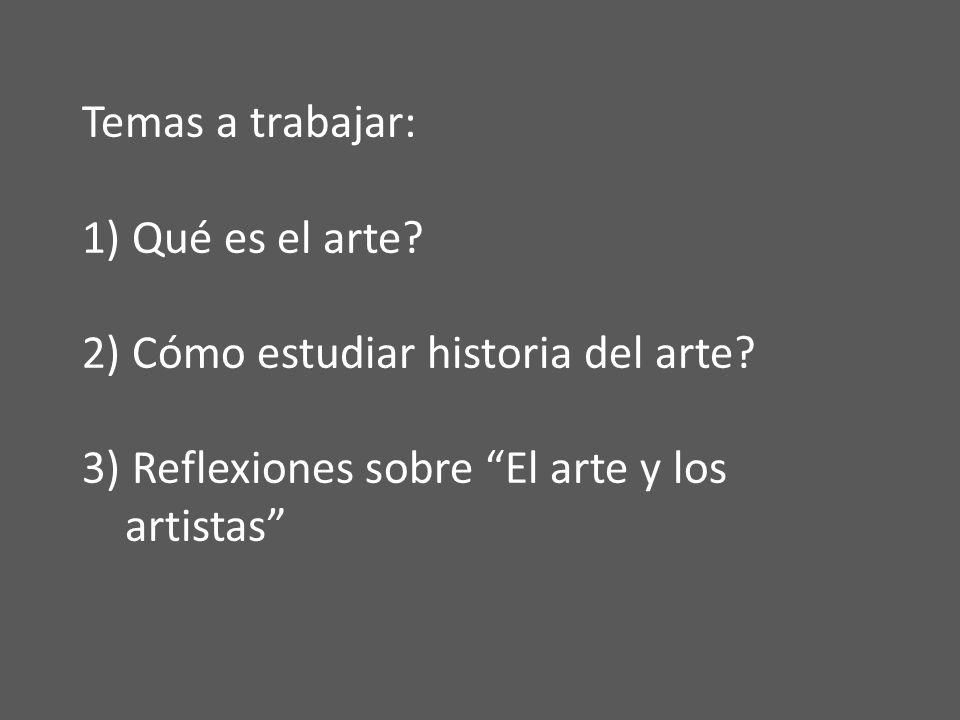 Temas a trabajar: 1) Qué es el arte? 2) Cómo estudiar historia del arte? 3) Reflexiones sobre El arte y los artistas