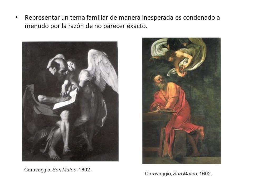 Representar un tema familiar de manera inesperada es condenado a menudo por la razón de no parecer exacto. Caravaggio, San Mateo, 1602.
