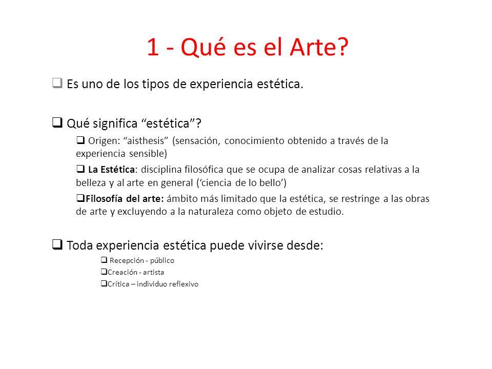 1 - Qué es el Arte? Es uno de los tipos de experiencia estética. Qué significa estética? Origen: aisthesis (sensación, conocimiento obtenido a través