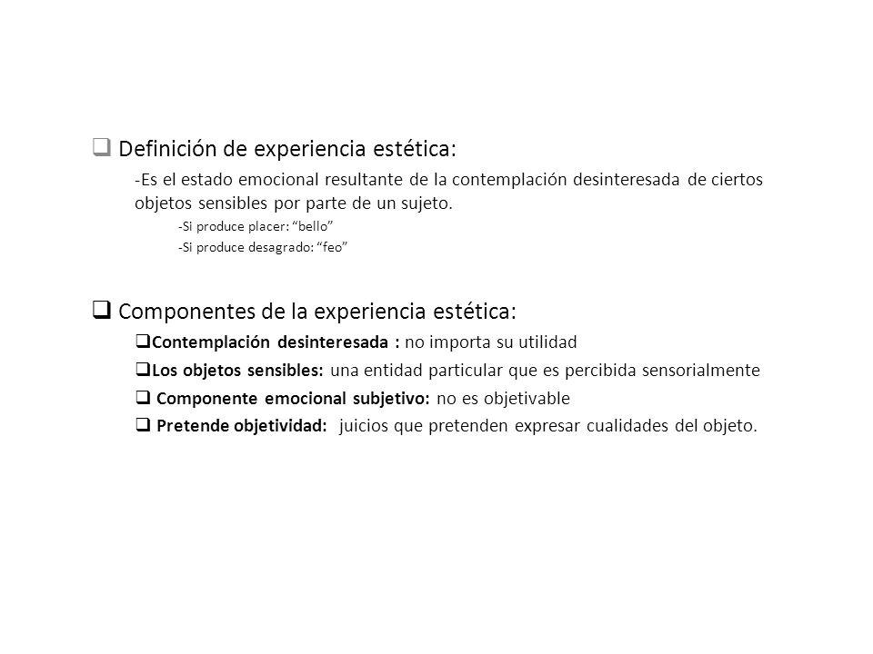 Definición de experiencia estética: -Es el estado emocional resultante de la contemplación desinteresada de ciertos objetos sensibles por parte de un
