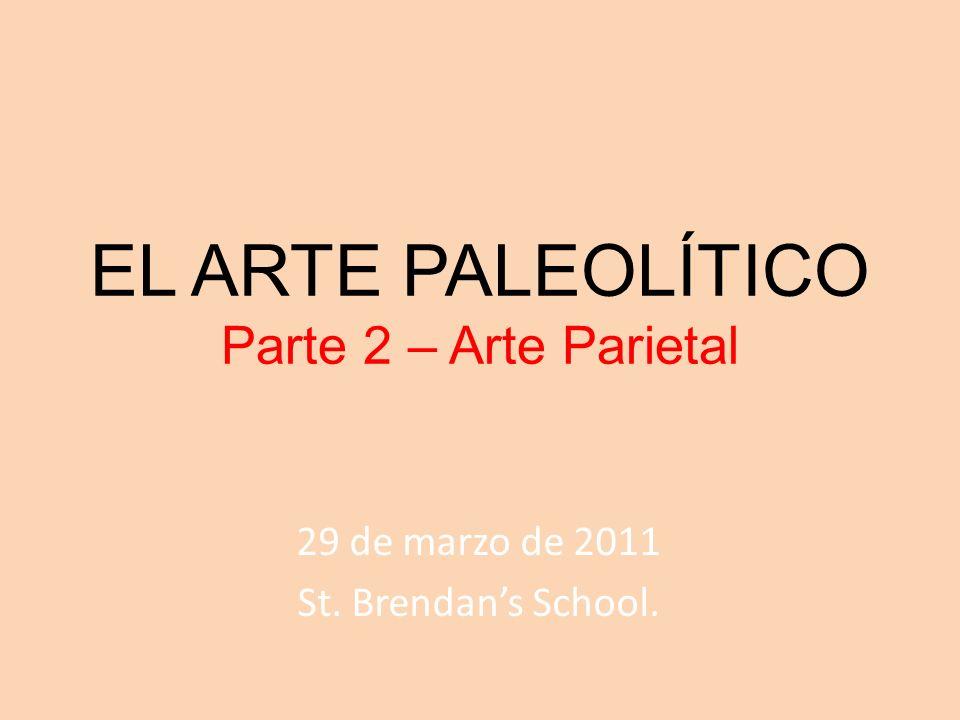 EL ARTE PALEOLÍTICO Parte 2 – Arte Parietal 29 de marzo de 2011 St. Brendans School.