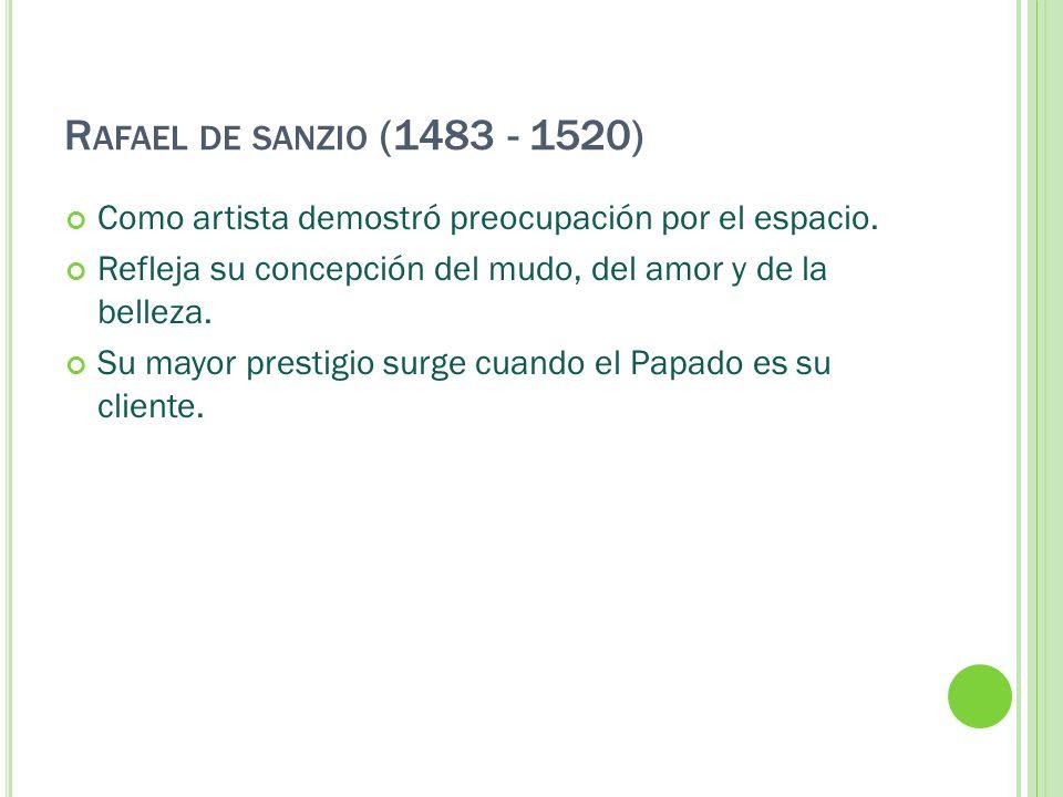 R AFAEL DE SANZIO (1483 - 1520) Como artista demostró preocupación por el espacio. Refleja su concepción del mudo, del amor y de la belleza. Su mayor