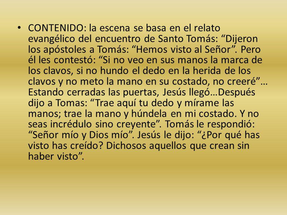 CONTENIDO: la escena se basa en el relato evangélico del encuentro de Santo Tomás: Dijeron los apóstoles a Tomás: Hemos visto al Señor. Pero él les co