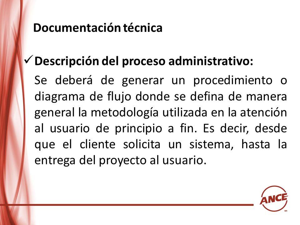Documentación técnica Descripción del proceso administrativo: Se deberá de generar un procedimiento o diagrama de flujo donde se defina de manera gene