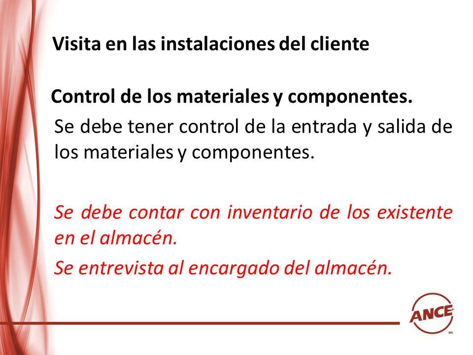 Visita en las instalaciones del cliente Control de los materiales y componentes. Se debe tener control de la entrada y salida de los materiales y comp