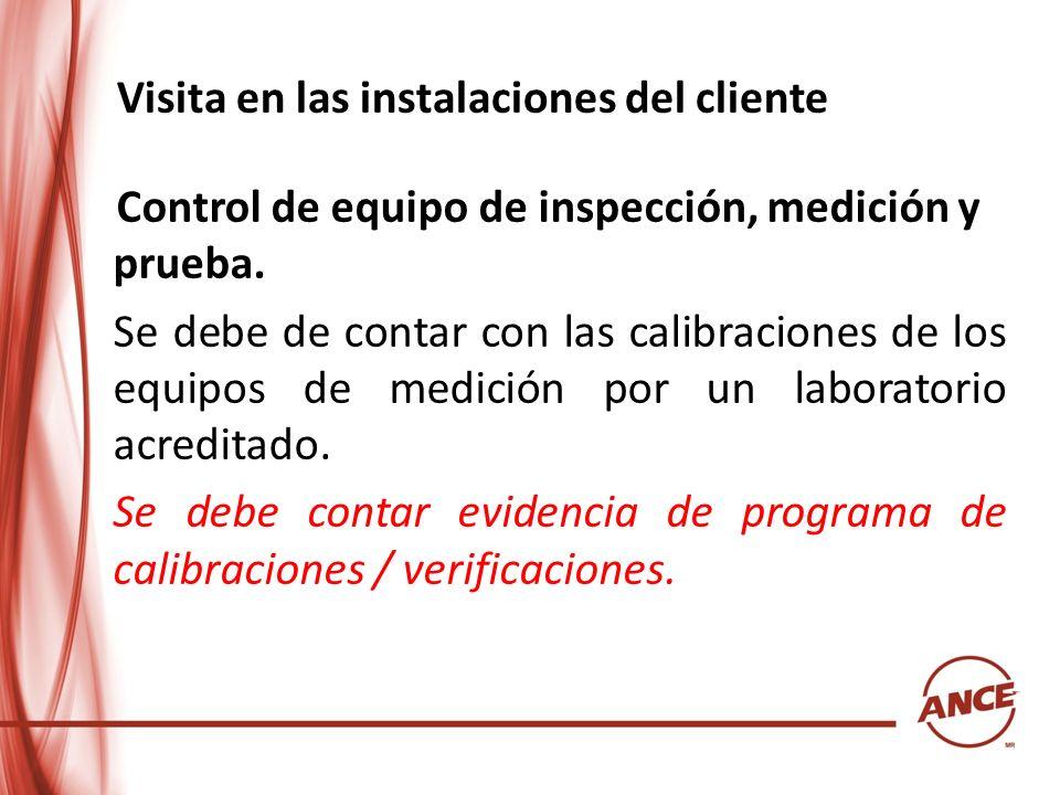 Visita en las instalaciones del cliente Control de equipo de inspección, medición y prueba. Se debe de contar con las calibraciones de los equipos de