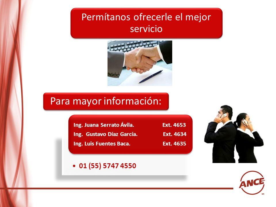 Permítanos ofrecerle el mejor servicio Para mayor información: 01 (55) 5747 4550 Ing. Juana Serrato Ávila. Ext. 4653 Ing. Gustavo Díaz García. Ext. 46