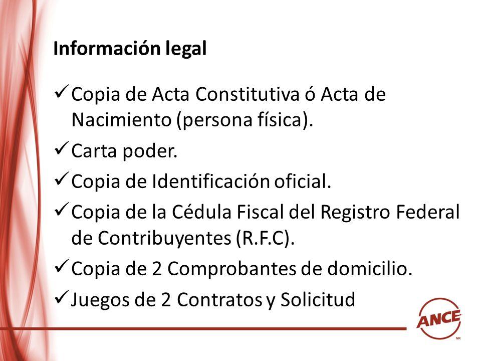 Información legal Copia de Acta Constitutiva ó Acta de Nacimiento (persona física). Carta poder. Copia de Identificación oficial. Copia de la Cédula F