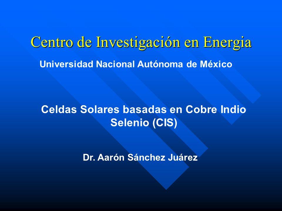 Centro de Investigación en Energia Universidad Nacional Autónoma de México Celdas Solares basadas en Cobre Indio Selenio (CIS) Dr. Aarón Sánchez Juáre