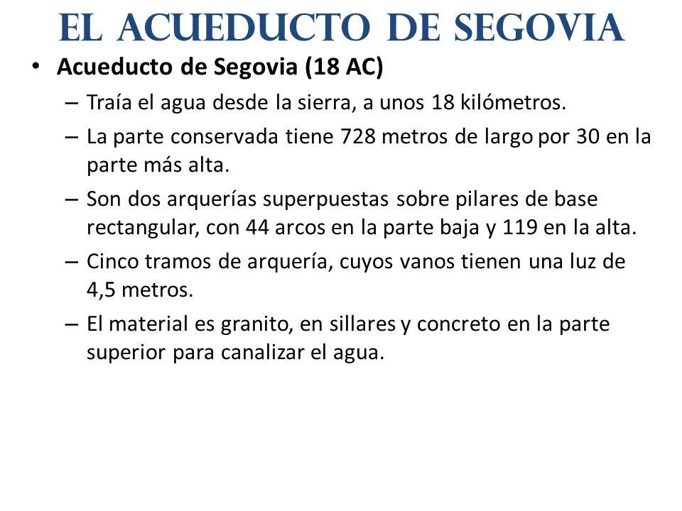 Acueducto de Segovia (18 AC) – Traía el agua desde la sierra, a unos 18 kilómetros. – La parte conservada tiene 728 metros de largo por 30 en la parte