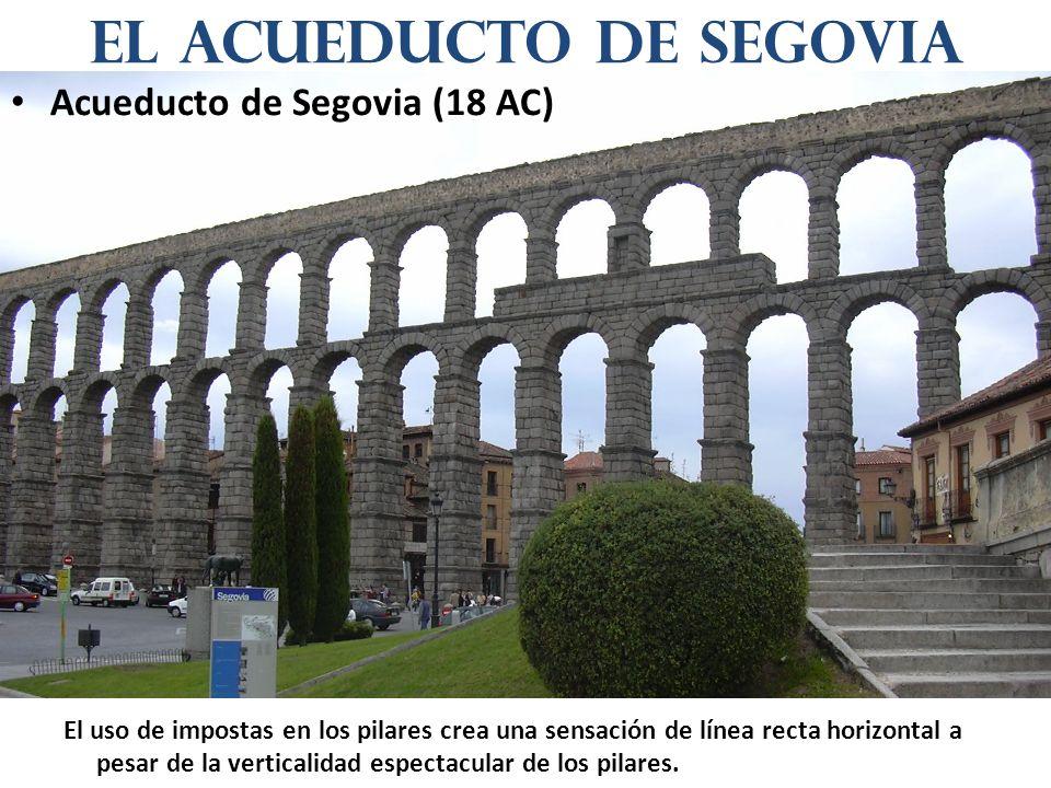 Acueducto de Segovia (18 AC) El uso de impostas en los pilares crea una sensación de línea recta horizontal a pesar de la verticalidad espectacular de los pilares.