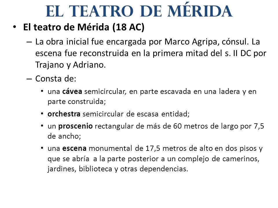 El teatro de Mérida (18 AC) – La obra inicial fue encargada por Marco Agripa, cónsul. La escena fue reconstruida en la primera mitad del s. II DC por