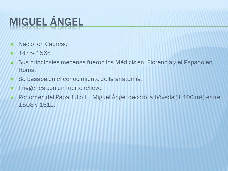 Nació en Caprese 1475- 1564 Sus principales mecenas fueron los Médicis en Florencia y el Papado en Roma. Se basaba en el conocimiento de la anatomía.