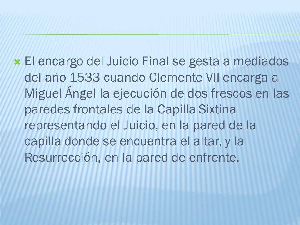 El encargo del Juicio Final se gesta a mediados del año 1533 cuando Clemente VII encarga a Miguel Ángel la ejecución de dos frescos en las paredes fro