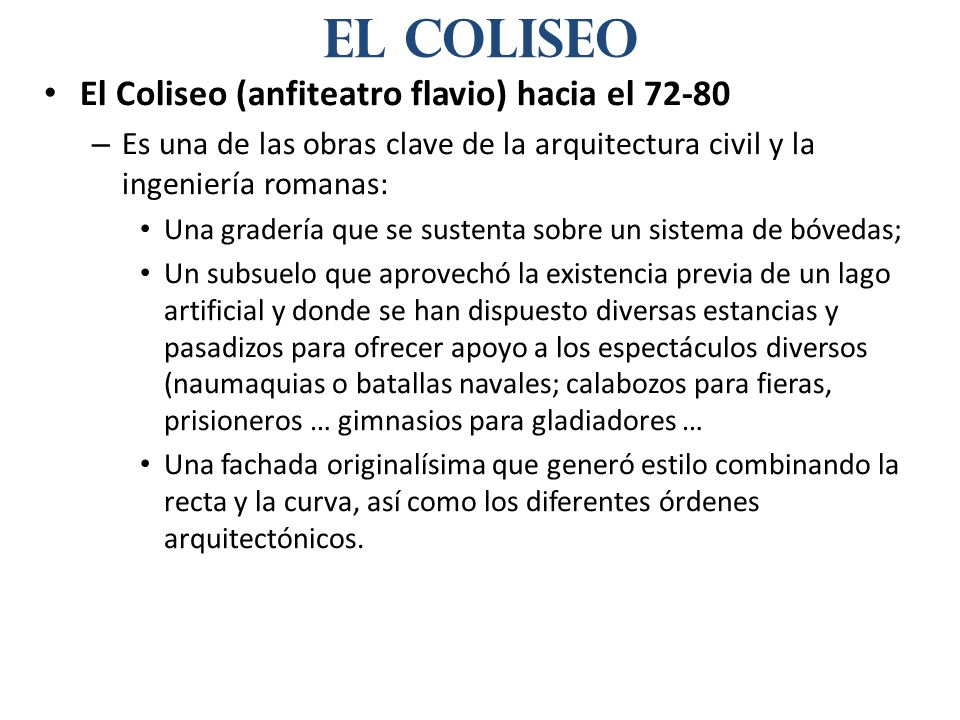 El Coliseo (anfiteatro flavio) hacia el 72-80 – Es una de las obras clave de la arquitectura civil y la ingeniería romanas: Una gradería que se susten