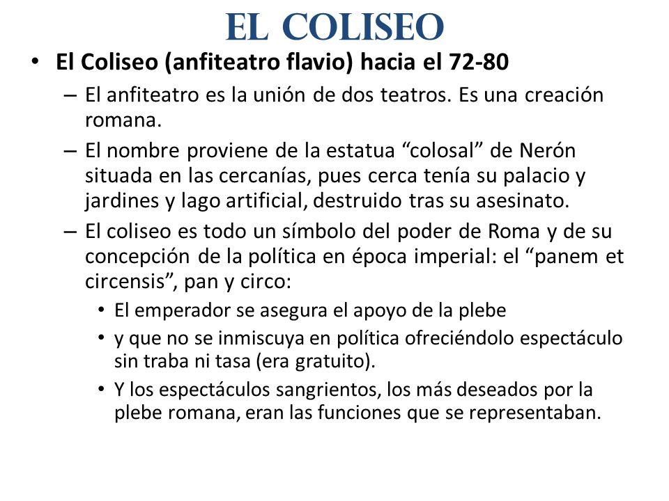 El Coliseo (anfiteatro flavio) hacia el 72-80 – El anfiteatro es la unión de dos teatros. Es una creación romana. – El nombre proviene de la estatua c
