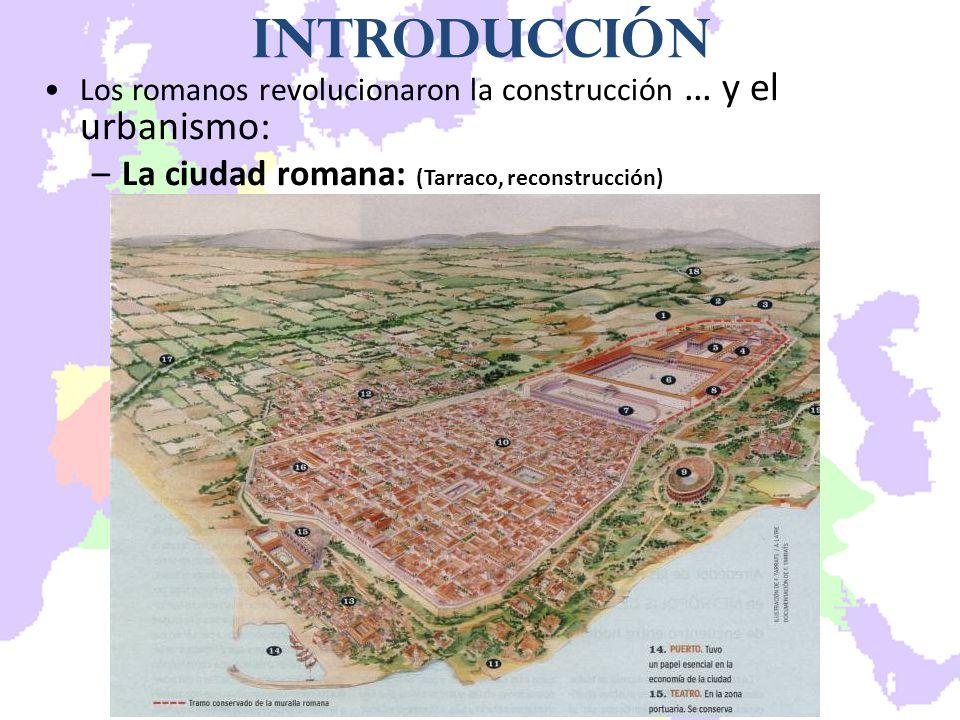 Introducción Los romanos revolucionaron la construcción … y el urbanismo: –La ciudad romana: (Tarraco, reconstrucción)
