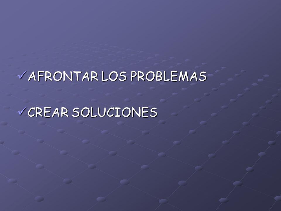 AFRONTAR LOS PROBLEMAS AFRONTAR LOS PROBLEMAS CREAR SOLUCIONES CREAR SOLUCIONES