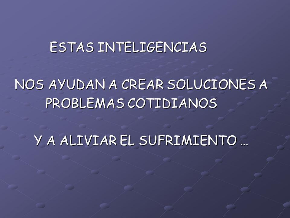 ESTAS INTELIGENCIAS ESTAS INTELIGENCIAS NOS AYUDAN A CREAR SOLUCIONES A NOS AYUDAN A CREAR SOLUCIONES A PROBLEMAS COTIDIANOS PROBLEMAS COTIDIANOS Y A ALIVIAR EL SUFRIMIENTO … Y A ALIVIAR EL SUFRIMIENTO …