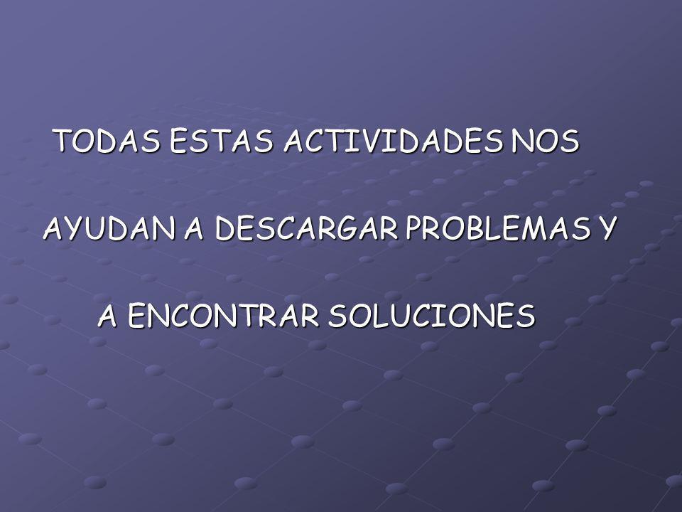 TODAS ESTAS ACTIVIDADES NOS TODAS ESTAS ACTIVIDADES NOS AYUDAN A DESCARGAR PROBLEMAS Y A ENCONTRAR SOLUCIONES A ENCONTRAR SOLUCIONES