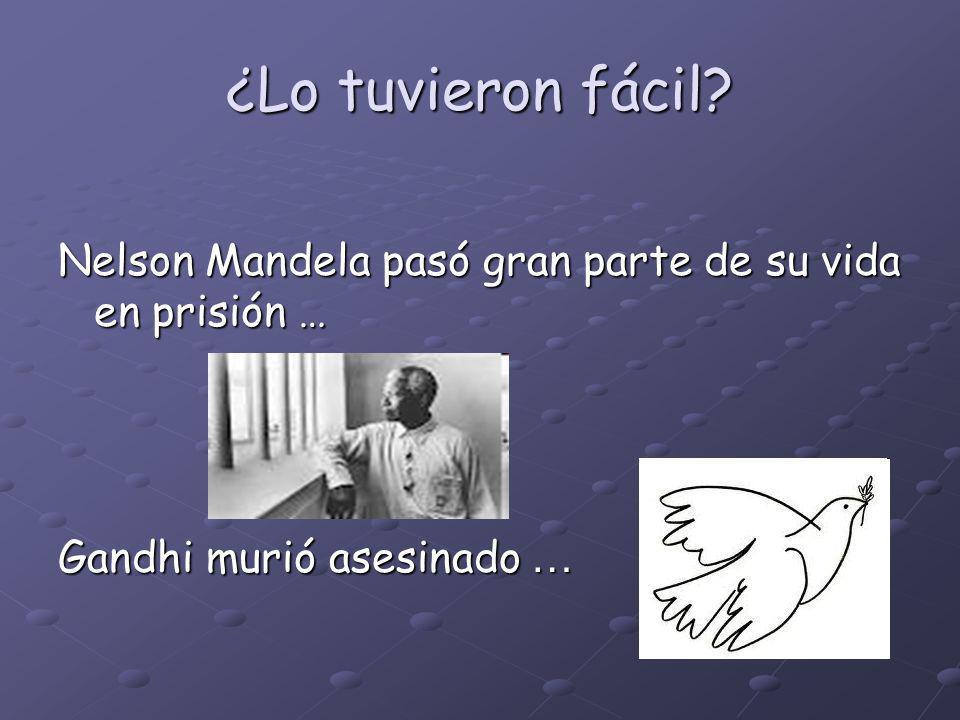 ¿Lo tuvieron fácil? Nelson Mandela pasó gran parte de su vida en prisión … Gandhi murió asesinado …